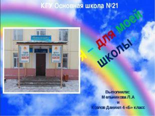 «Я – для моей школы» КГУ Основная школа №21 Выполнили: Мельникова Л.А и Козл