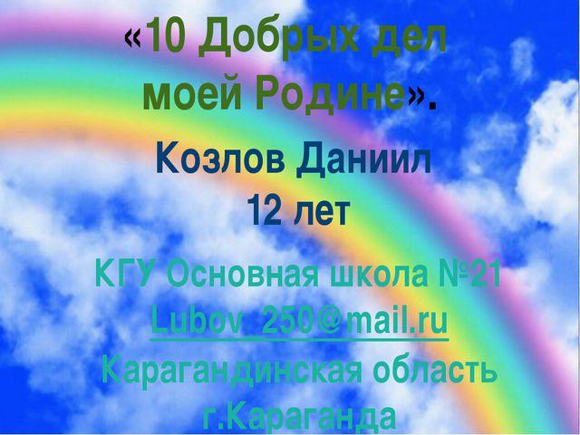 «10 Добрых дел моей Родине». Козлов Даниил 12 лет КГУ Основная школа №21 Lub...