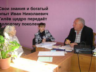 Свои знания и богатый опыт Иван Николаевич Гилёв щедро передаёт молодому поко