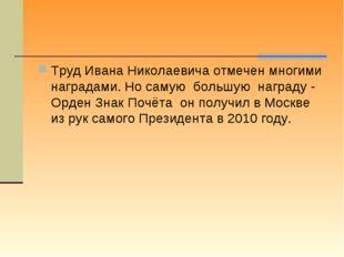 Труд Ивана Николаевича отмечен многими наградами. Но самую большую награду -