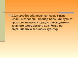 Делу хлебороба посвятил свою жизнь Иван Николаевич, пройдя большой путь от пр