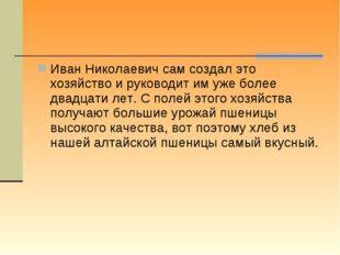 Иван Николаевич сам создал это хозяйство и руководит им уже более двадцати ле