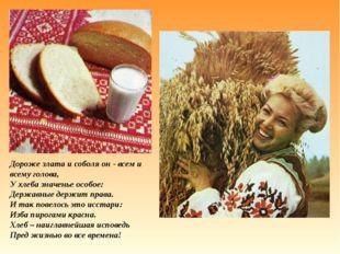 Дороже злата и соболя он - всем и всему голова, У хлеба значенье особое: Держ