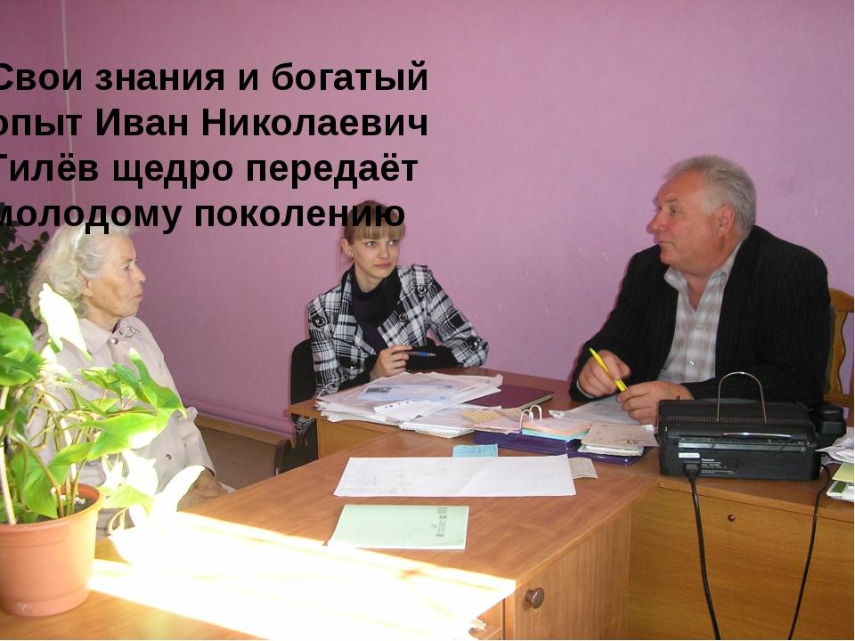 Свои знания и богатый опыт Иван Николаевич Гилёв щедро передаёт молодому поко...