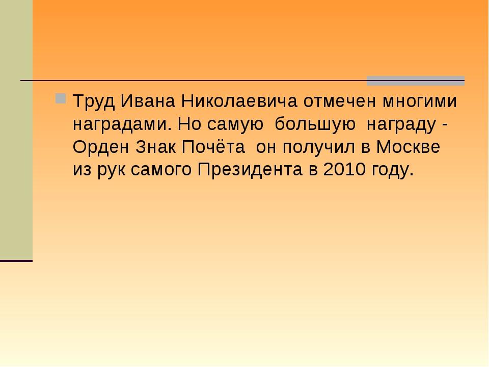 Труд Ивана Николаевича отмечен многими наградами. Но самую большую награду -...