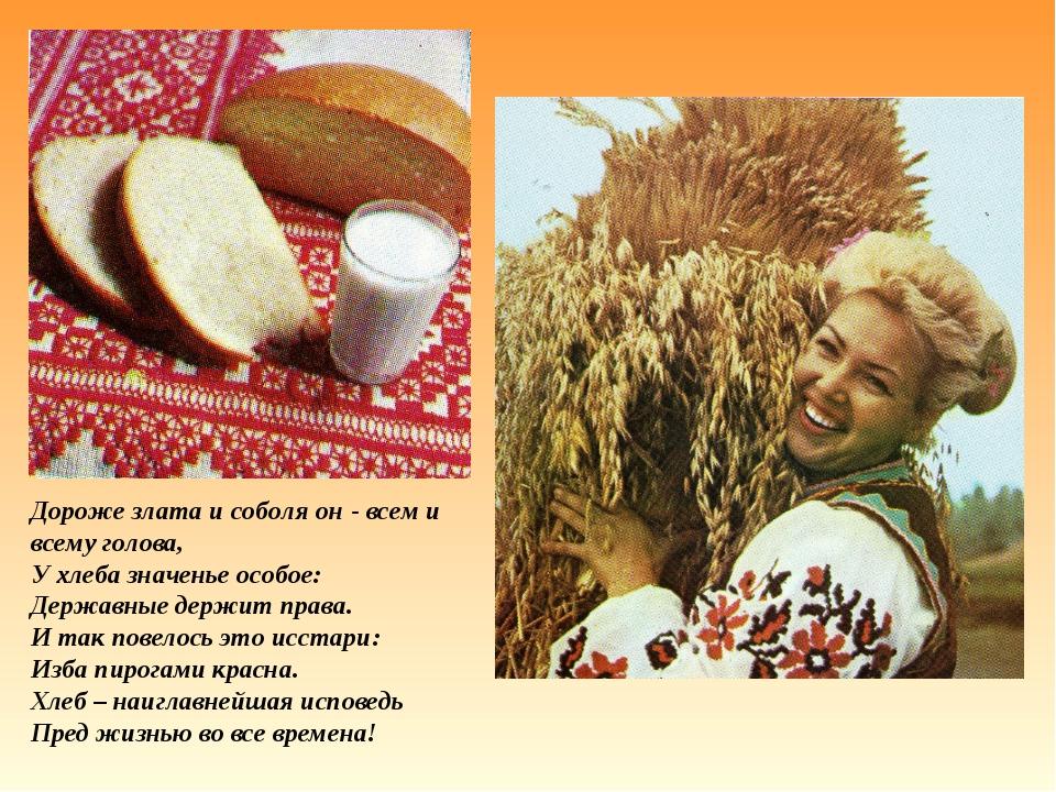 Дороже злата и соболя он - всем и всему голова, У хлеба значенье особое: Держ...