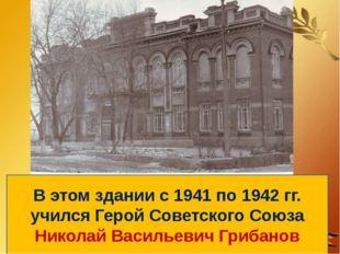 В этом здании с 1941 по 1942 гг. учился Герой Советского Союза Николай Василь