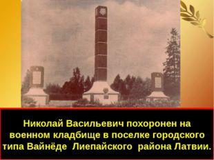 Николай Васильевич похоронен на военном кладбище в поселке городского типа Ва