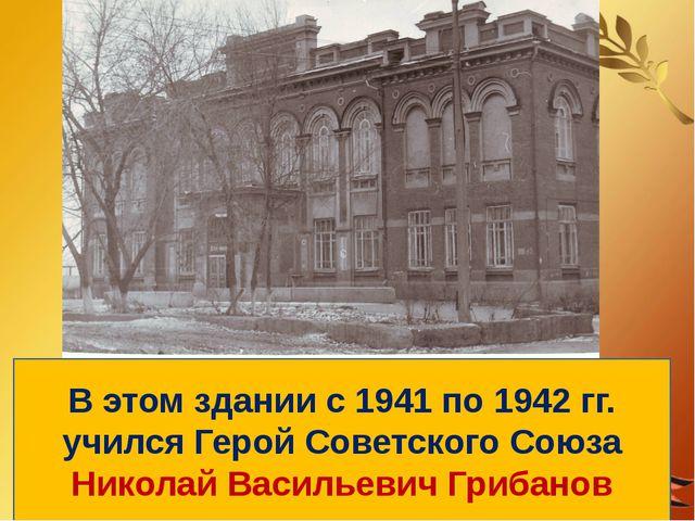 В этом здании с 1941 по 1942 гг. учился Герой Советского Союза Николай Василь...