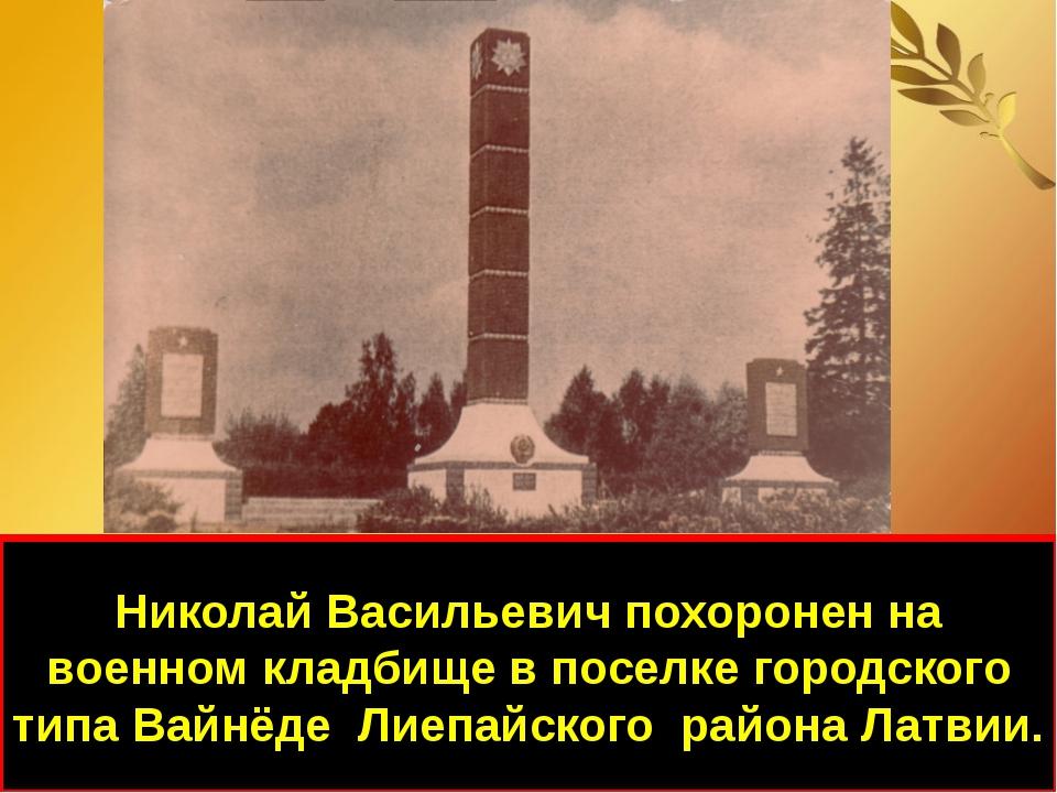 Николай Васильевич похоронен на военном кладбище в поселке городского типа Ва...
