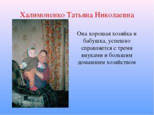 Халимоненко Татьяна Николаевна Она хорошая хозяйка и бабушка, успешно справля