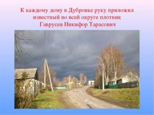 К каждому дому в Дубровке руку приложил известный во всей округе плотник Гавр