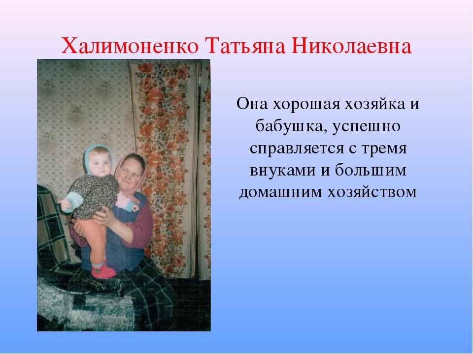 Халимоненко Татьяна Николаевна Она хорошая хозяйка и бабушка, успешно справля...