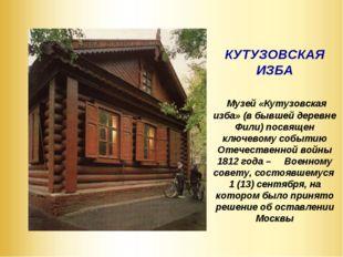 КУТУЗОВСКАЯ ИЗБА Музей «Кутузовская изба» (в бывшей деревне Фили) посвящен к