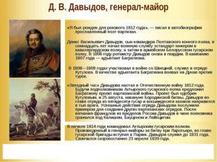 * Д. В. Давыдов, генерал-майор  «Я был рожден для рокового 1812 года», — пис