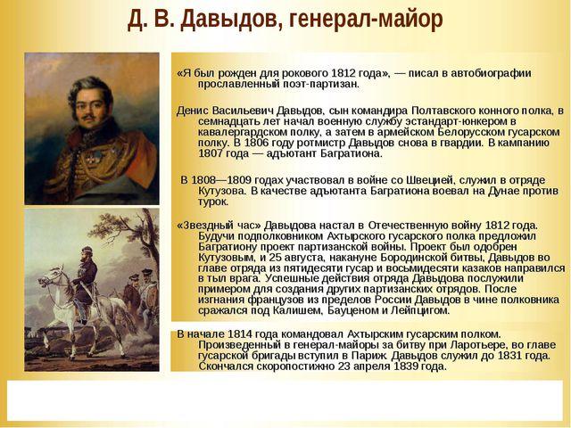 * Д. В. Давыдов, генерал-майор  «Я был рожден для рокового 1812 года», — пис...