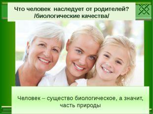 Что человек наследует от родителей? /биологические качества/ Человек – сущест