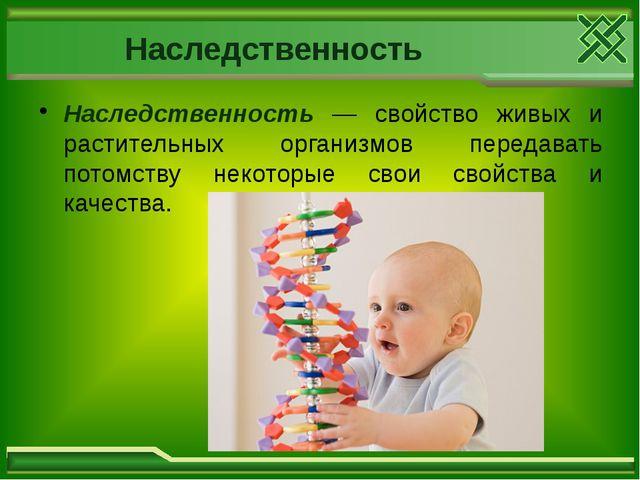 Наследственность Наследственность — свойство живых и растительных организмов...