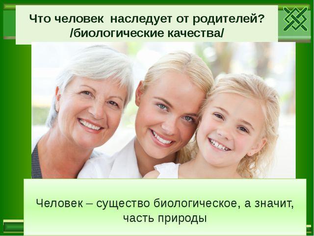 Что человек наследует от родителей? /биологические качества/ Человек – сущест...
