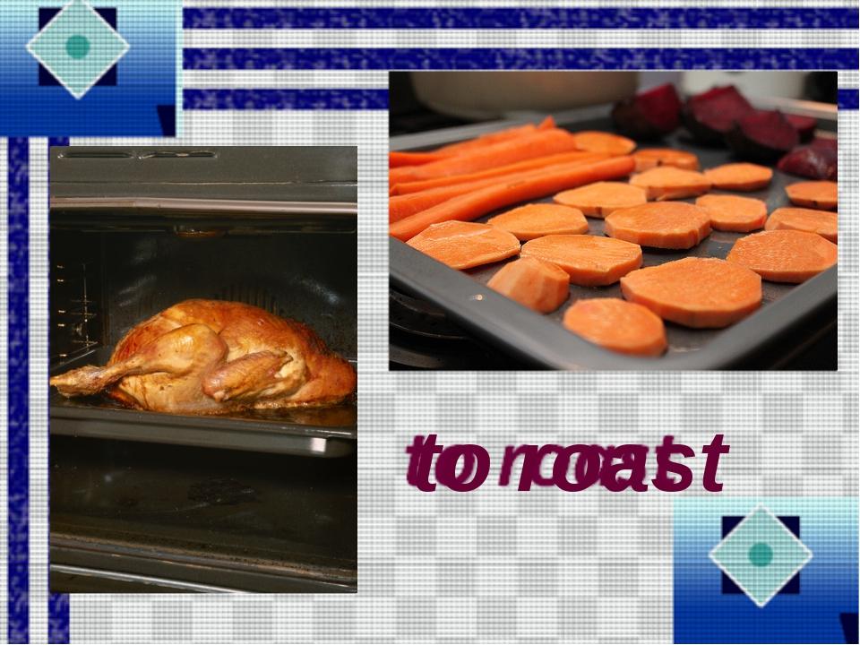 to roast