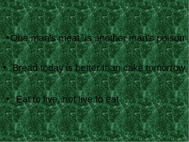 One man's meat is another man's poison Bread today is better than cake tomorr...