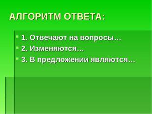 АЛГОРИТМ ОТВЕТА: 1. Отвечают на вопросы… 2. Изменяются… 3. В предложении явля