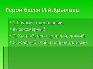 Герои басен И.А.Крылова 1.Глупый, тщеславный, высокомерный. 2. Хитрый, проныр