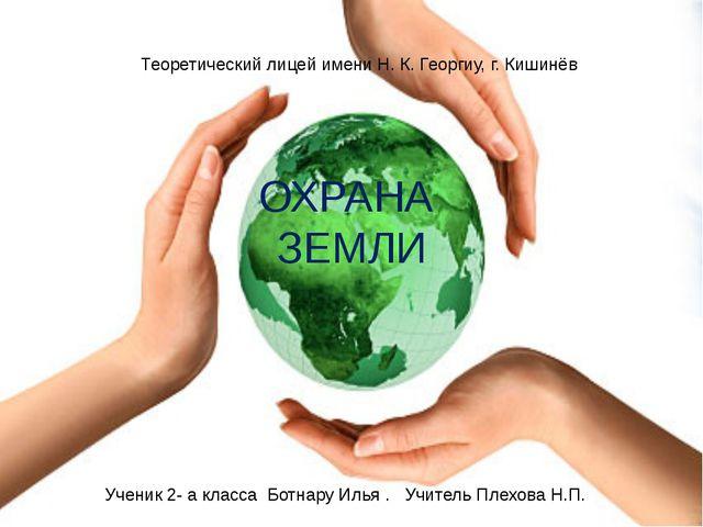 ОХРАНА ЗЕМЛИ Теоретический лицей имени Н. К. Георгиу, г. Кишинёв Ученик 2- а...
