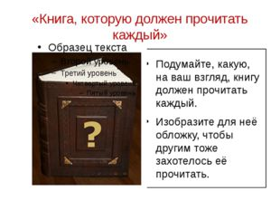 Подумайте, какую, на ваш взгляд, книгу должен прочитать каждый. Изобразите дл