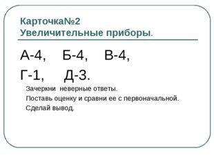Карточка№2 Увеличительные приборы. А-4, Б-4, В-4, Г-1, Д-3. Зачеркни неверные