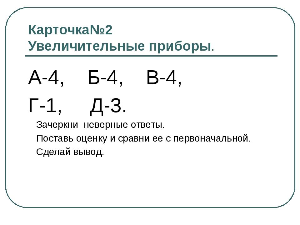 Карточка№2 Увеличительные приборы. А-4, Б-4, В-4, Г-1, Д-3. Зачеркни неверные...