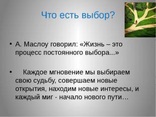 Что есть выбор? А. Маслоу говорил: «Жизнь – это процесс постоянного выбора...