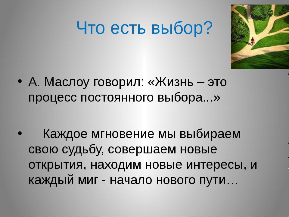 Что есть выбор? А. Маслоу говорил: «Жизнь – это процесс постоянного выбора......