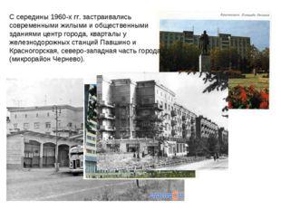 С середины 1960-х гг. застраивались современными жилыми и общественными здани