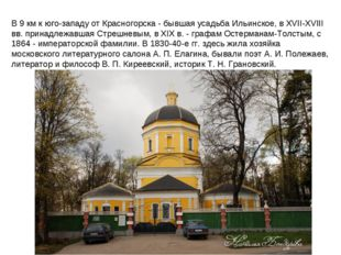 В 9 км к юго-западу от Красногорска - бывшая усадьба Ильинское, в XVII-XVIII