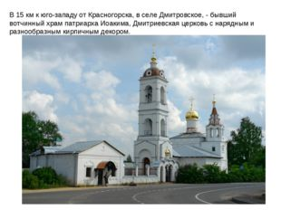 В 15 км к юго-западу от Красногорска, в селе Дмитровское, - бывший вотчинный