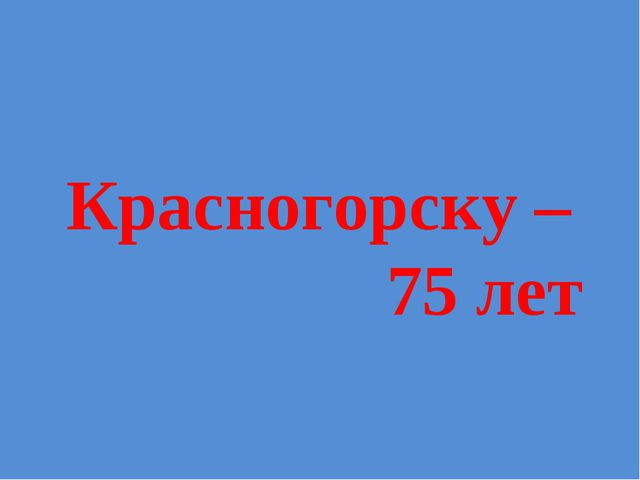 Красногорску – 75 лет