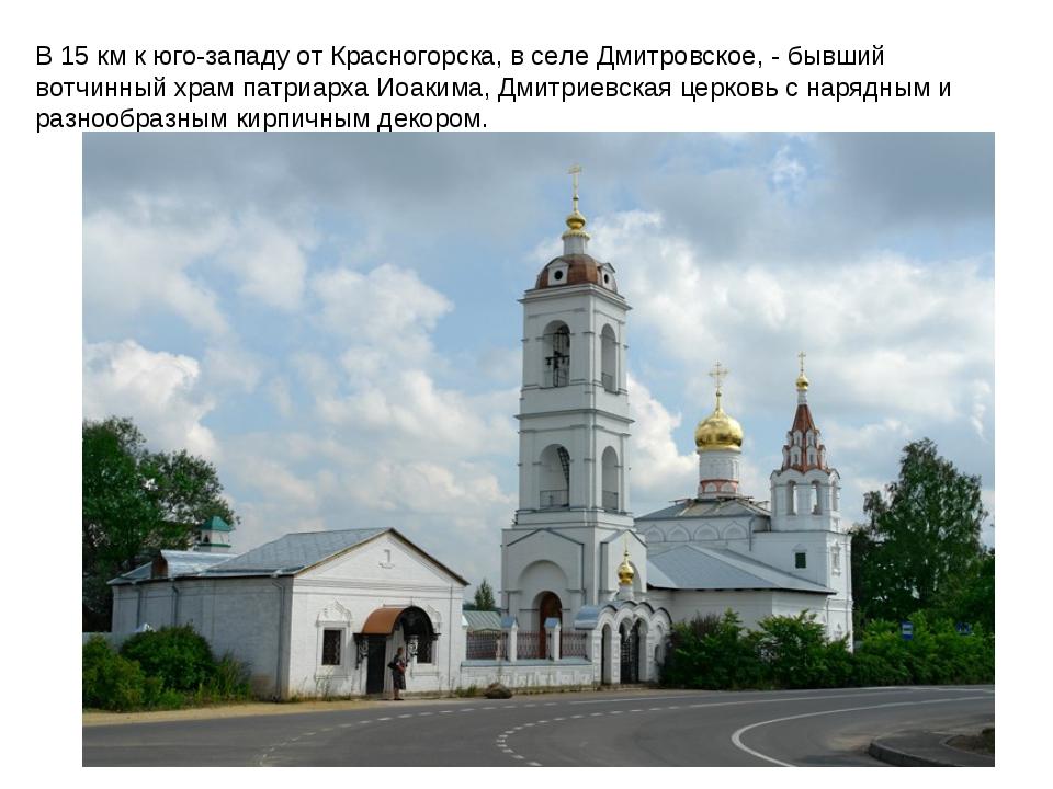 В 15 км к юго-западу от Красногорска, в селе Дмитровское, - бывший вотчинный...