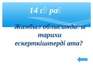 Жамбыл облысындағы тарихи ескерткіштерді ата? 14 сұрақ