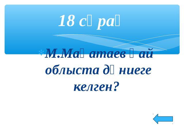М.Мақатаев қай облыста дүниеге келген? 18 сұрақ