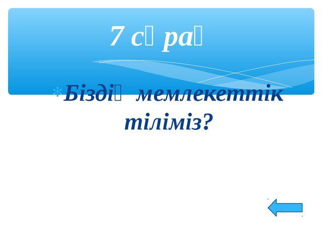 Біздің мемлекеттік тіліміз? 7 сұрақ