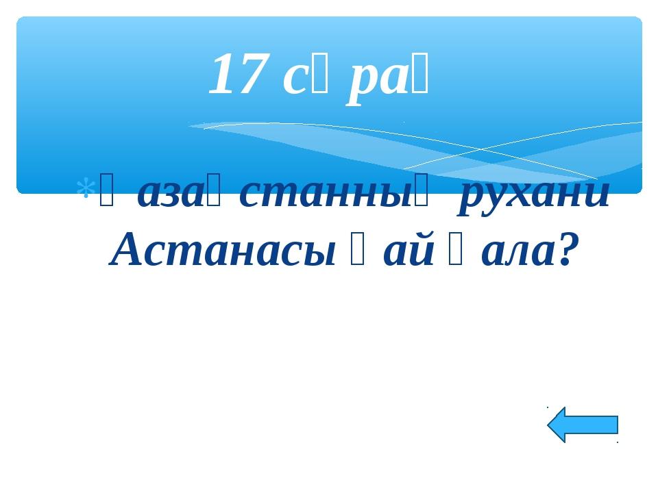 Қазақстанның рухани Астанасы қай қала? 17 сұрақ