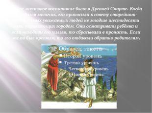 Самое жестокое воспитание было в Древней Спарте. Когда рождался мальчик, его