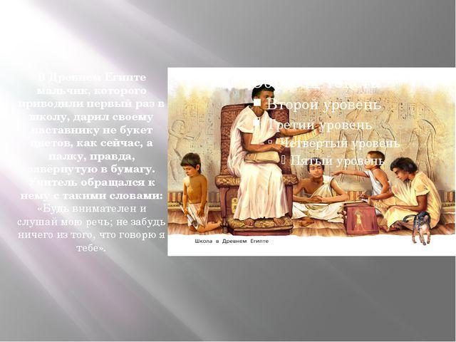 В Древнем Египте мальчик, которого приводили первый раз в школу, дарил своему...