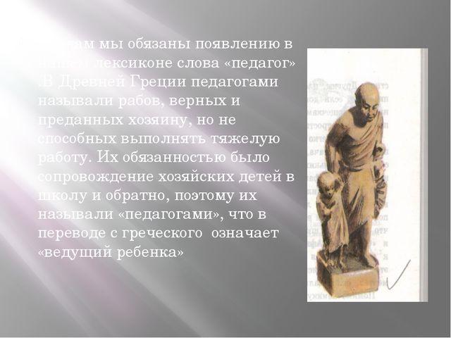 Грекам мы обязаны появлению в нашем лексиконе слова «педагог» .В Древней Гре...