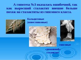 А гипотеза №3 оказалась ошибочной, так как выросший сталактит внешне больше