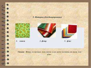 5. Материал для декорирования Ответ: Фетр, он прочнее, чем ситец, и его легч