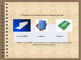 3. Материал для отделки оконных и дверных проемов. Ответ: Уголок ПВХ. Самый