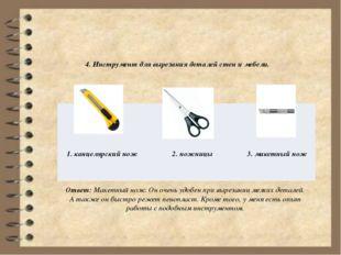 4. Инструмент для вырезания деталей стен и мебели. Ответ: Макетный нож. Он о