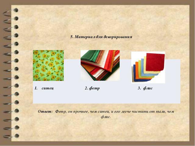 5. Материал для декорирования Ответ: Фетр, он прочнее, чем ситец, и его легч...